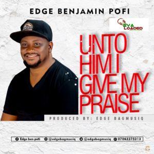 DOWNLOAD MP3: Unto him I Give Praise – Edge Benjamin Pofi