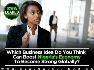 Which Business Idea Do You Think Can Boost Nigeria's Economy To Become Strong Globally?