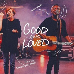 [MUSIC + VIDEO] Good And Love – Travis Greene ft Steffany Gretzinger