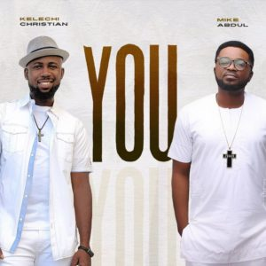 DOWNLOAD MP3: Kelechi Christian – You (Ft. Mike Abdul)