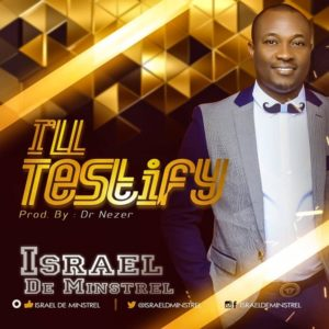 DOWNLOAD MP3: I will Testify – Isreal de Minstrel