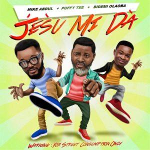 Mike Abdul – Jesu Mi Da (ft) PuffyTEE & Bidemi Oloaba