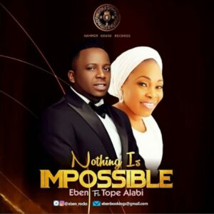 DOWNLOAD Music: Eben – Nothing Is Impossible (Ft. Tope Alabi)