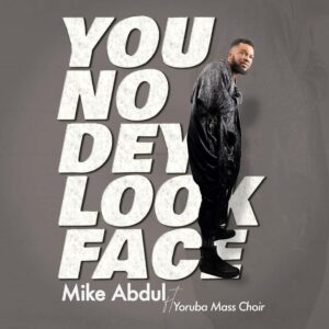 DOWNLOAD MP3: Mike Abdul – You No Dey Look Face (Ft. Yoruba Mass Choir)