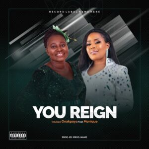[Music + Video] You Reign – Tolulope Onakpoya Ft. MoniQue