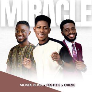 [Music + Lyrics] Miracle – Moses Bliss, Festize & Chizie
